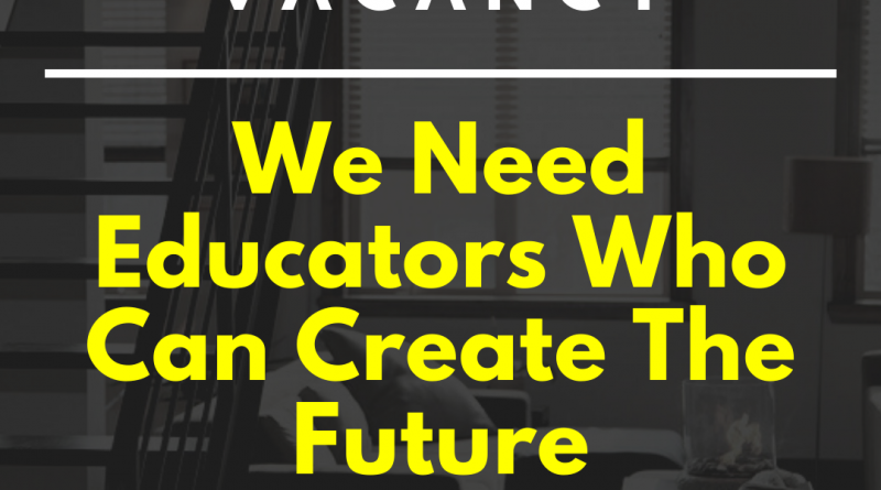 VACANCY: WE NEED EDUCATORS WHO CAN CREATE THE FUTURE